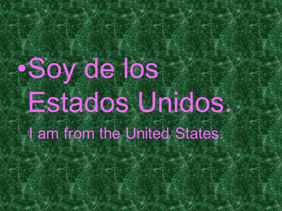 Soy de los Estados Unidos. I am from the United States.