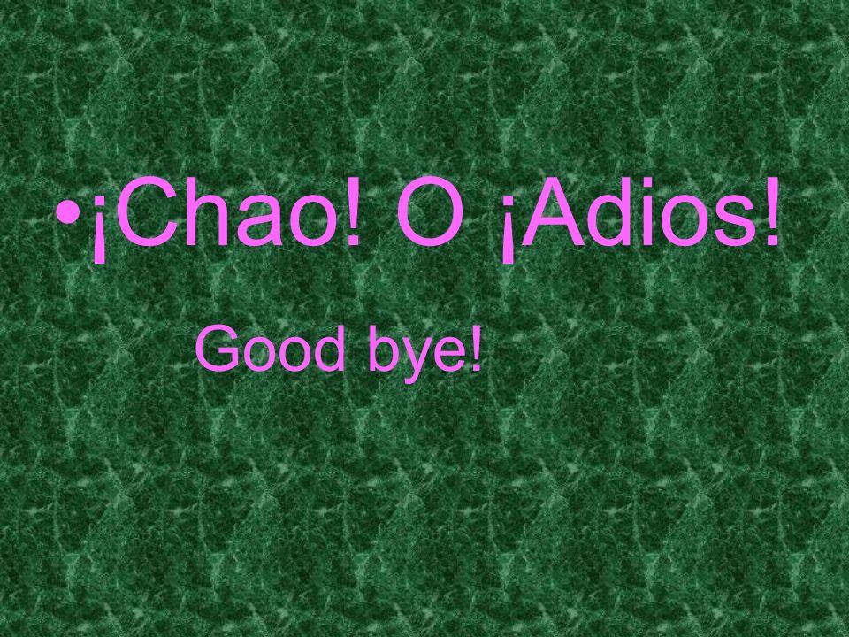 ¡Chao! O ¡Adios! Good bye!