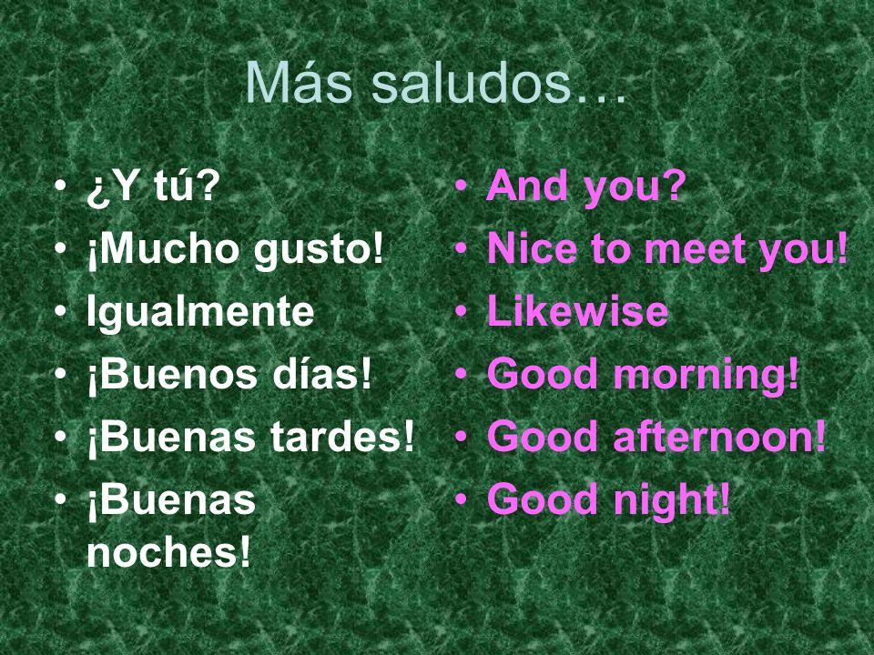 Más saludos… ¿Y tú? ¡Mucho gusto! Igualmente ¡Buenos días! ¡Buenas tardes! ¡Buenas noches! And you? Nice to meet you! Likewise Good morning! Good afte