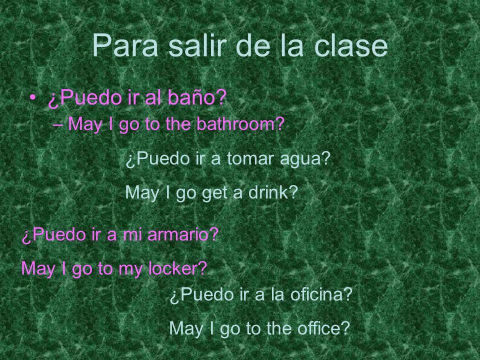 Para salir de la clase ¿Puedo ir al baño? –May I go to the bathroom? ¿Puedo ir a tomar agua? May I go get a drink? ¿Puedo ir a mi armario? May I go to