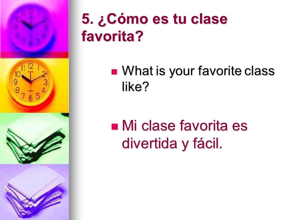5. ¿Cómo es tu clase favorita? What is your favorite class like? What is your favorite class like? Mi clase favorita es divertida y fácil. Mi clase fa
