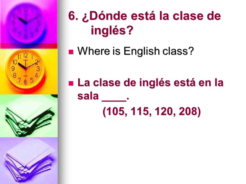 6. ¿Dónde está la clase de inglés? Where is English class? Where is English class? La clase de inglés está en la sala ____. La clase de inglés está en