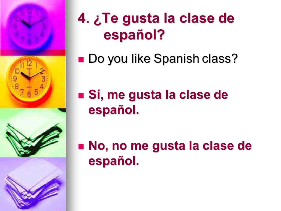 4. ¿Te gusta la clase de español? Do you like Spanish class? Do you like Spanish class? Sí, me gusta la clase de español. Sí, me gusta la clase de esp