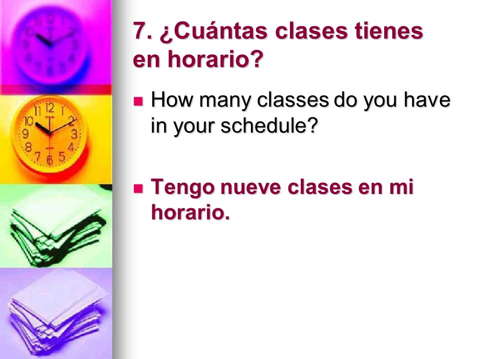 7. ¿Cuántas clases tienes en horario? How many classes do you have in your schedule? How many classes do you have in your schedule? Tengo nueve clases