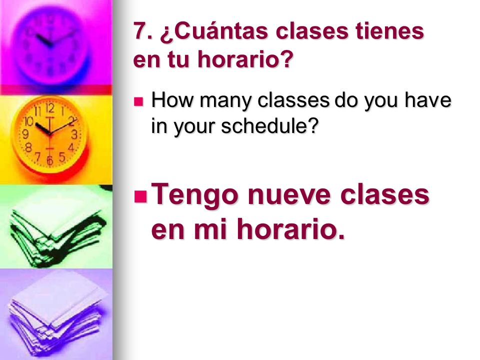 7. ¿Cuántas clases tienes en tu horario? How many classes do you have in your schedule? How many classes do you have in your schedule? Tengo nueve cla