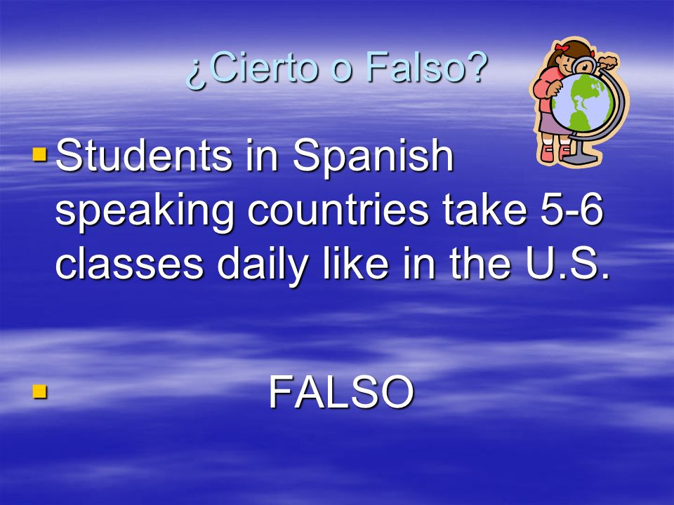 ¿Cierto o Falso? Students in Spanish speaking countries take 5-6 classes daily like in the U.S. Students in Spanish speaking countries take 5-6 classe