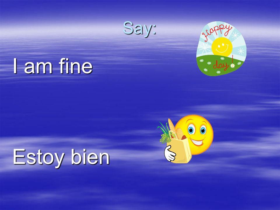 Say: I am fine Estoy bien