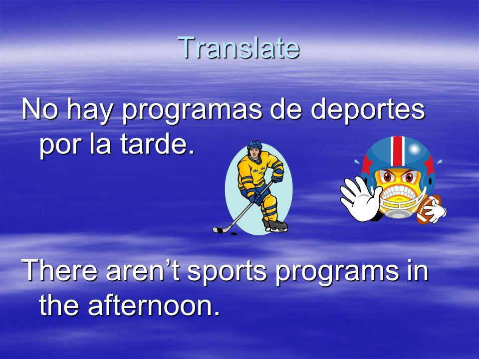 Translate No hay programas de deportes por la tarde. There arent sports programs in the afternoon.