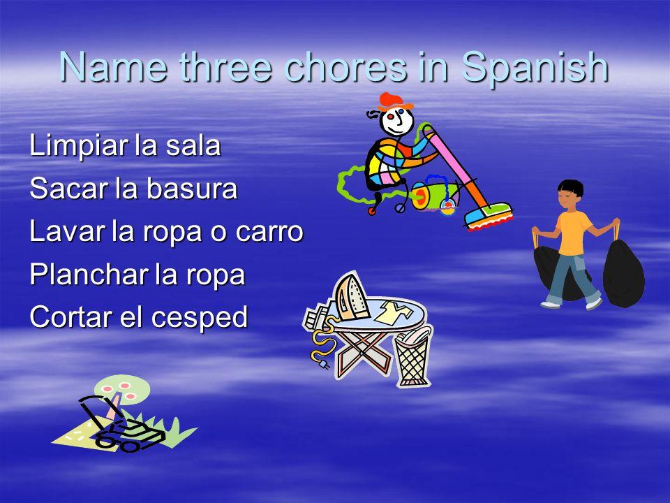 Name three chores in Spanish Limpiar la sala Sacar la basura Lavar la ropa o carro Planchar la ropa Cortar el cesped