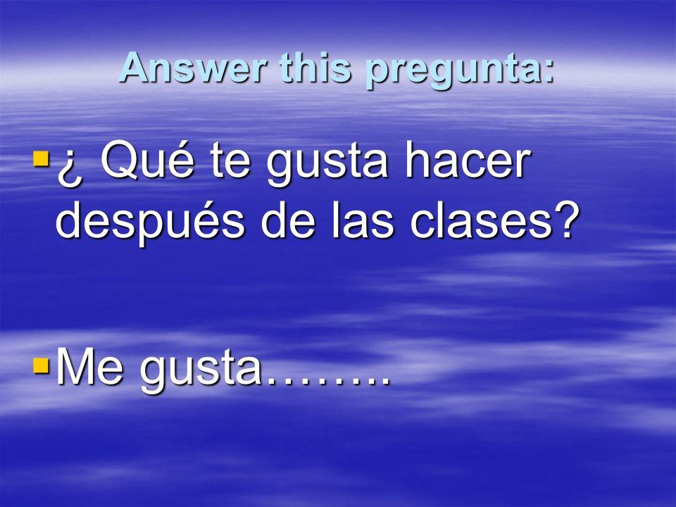 Answer this pregunta: ¿ Qué te gusta hacer después de las clases.