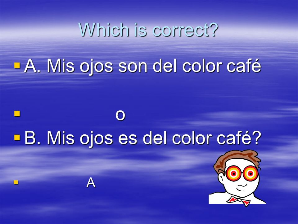 Which is correct.A. Mis ojos son del color café A.