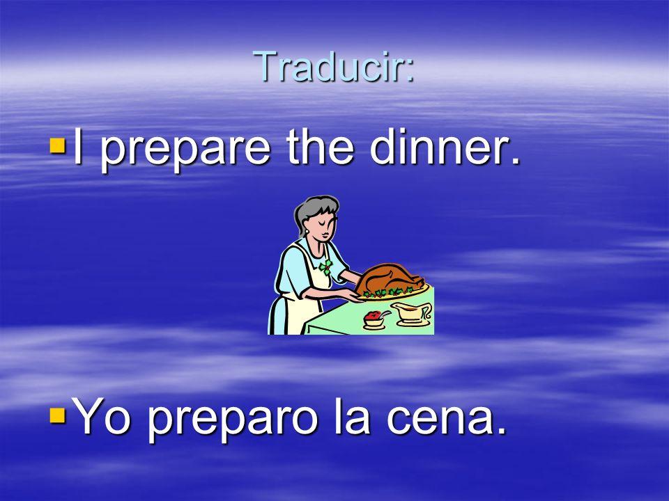 Traducir: I prepare the dinner. I prepare the dinner. Yo preparo la cena. Yo preparo la cena.