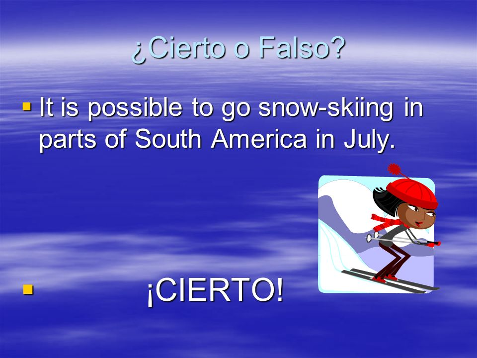 ¿Cierto o Falso? It is possible to go snow-skiing in parts of South America in July. ¡ ¡CIERTO!