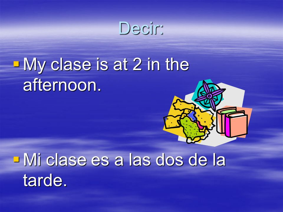 Decir: My clase is at 2 in the afternoon. My clase is at 2 in the afternoon. Mi clase es a las dos de la tarde. Mi clase es a las dos de la tarde.