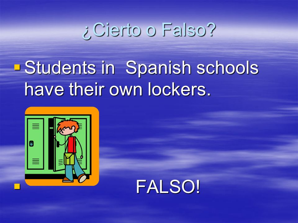 ¿Cierto o Falso? Students in Spanish schools have their own lockers. Students in Spanish schools have their own lockers. FALSO! FALSO!