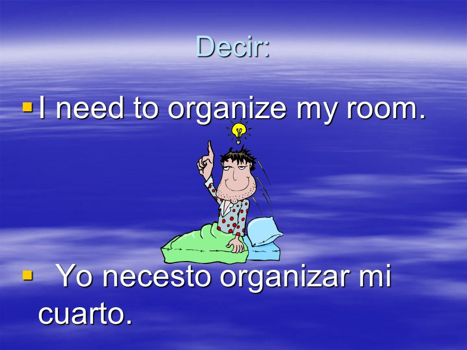 Decir: I need to organize my room.I need to organize my room.