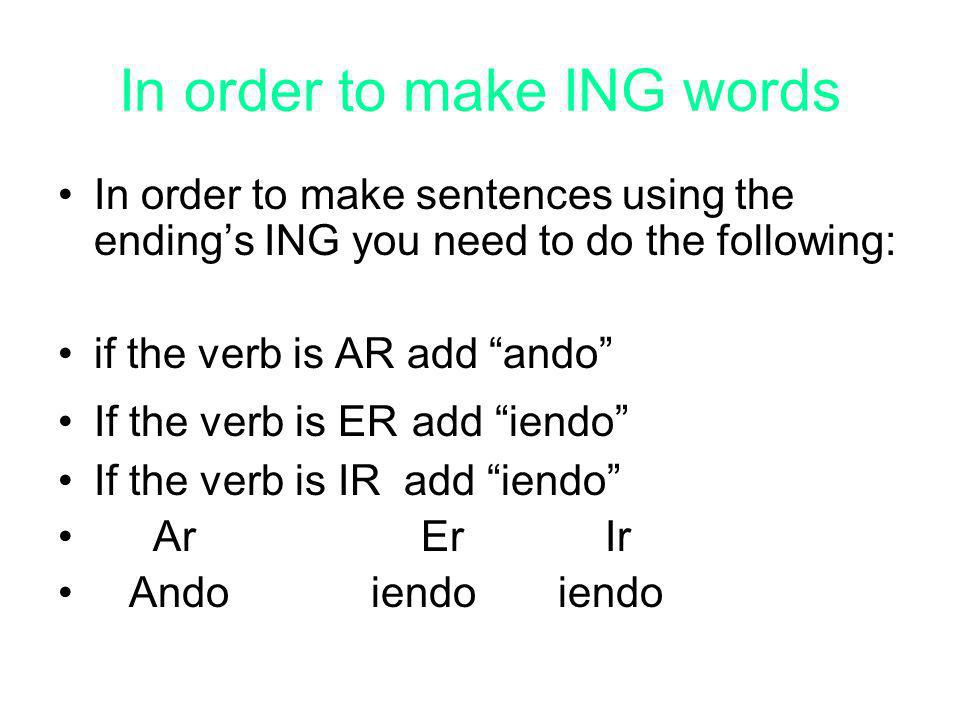 In order to make ING words In order to make sentences using the endings ING you need to do the following: if the verb is AR add ando If the verb is ER add iendo If the verb is IR add iendo Ar Er Ir Ando iendo iendo