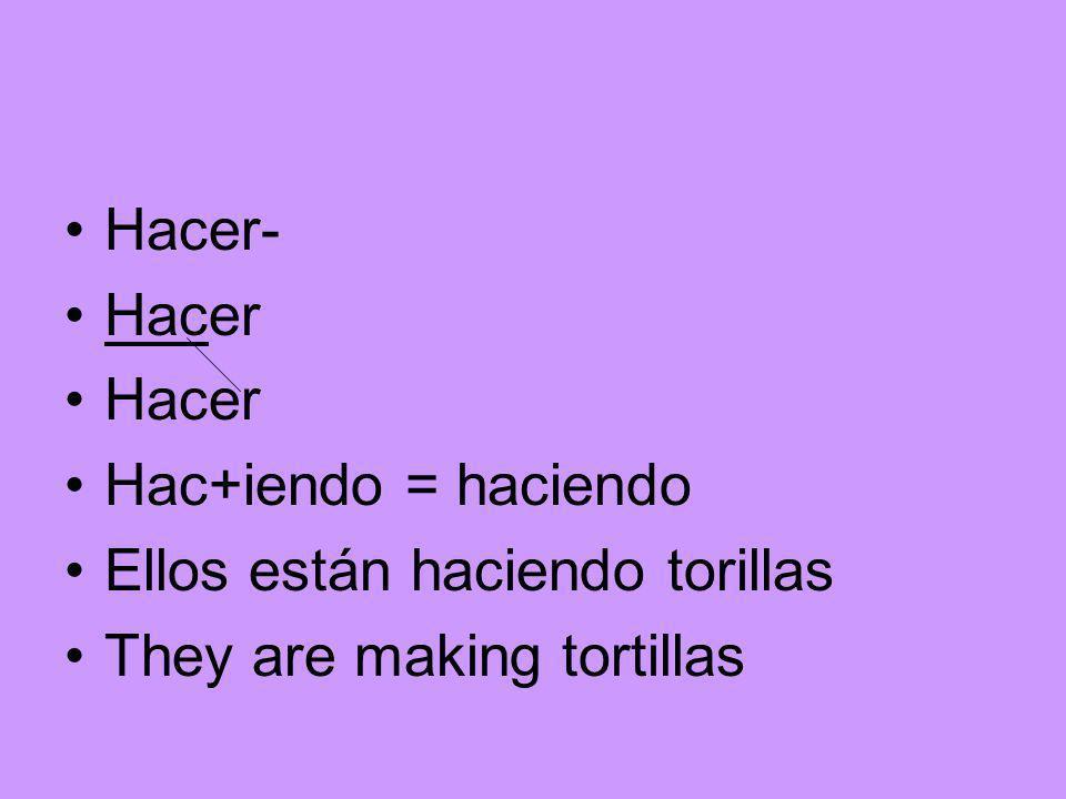 Hacer- Hacer Hac+iendo = haciendo Ellos están haciendo torillas They are making tortillas