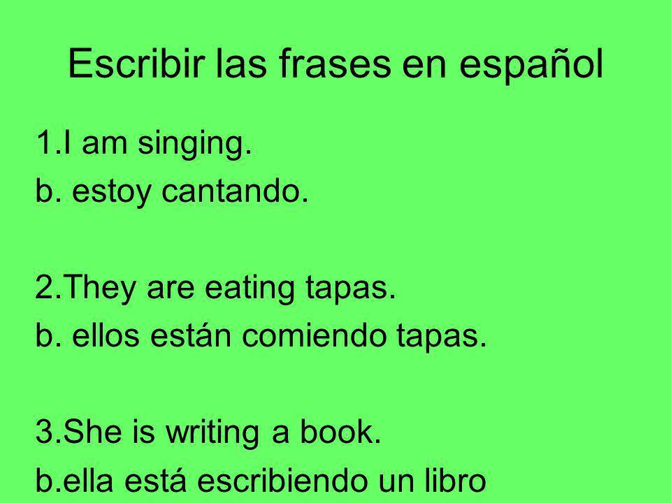 Escribir las frases en español 1.I am singing. b. estoy cantando. 2.They are eating tapas. b. ellos están comiendo tapas. 3.She is writing a book. b.e