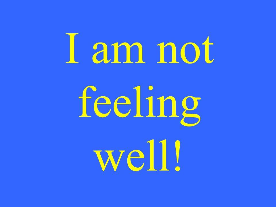 I am not feeling well!