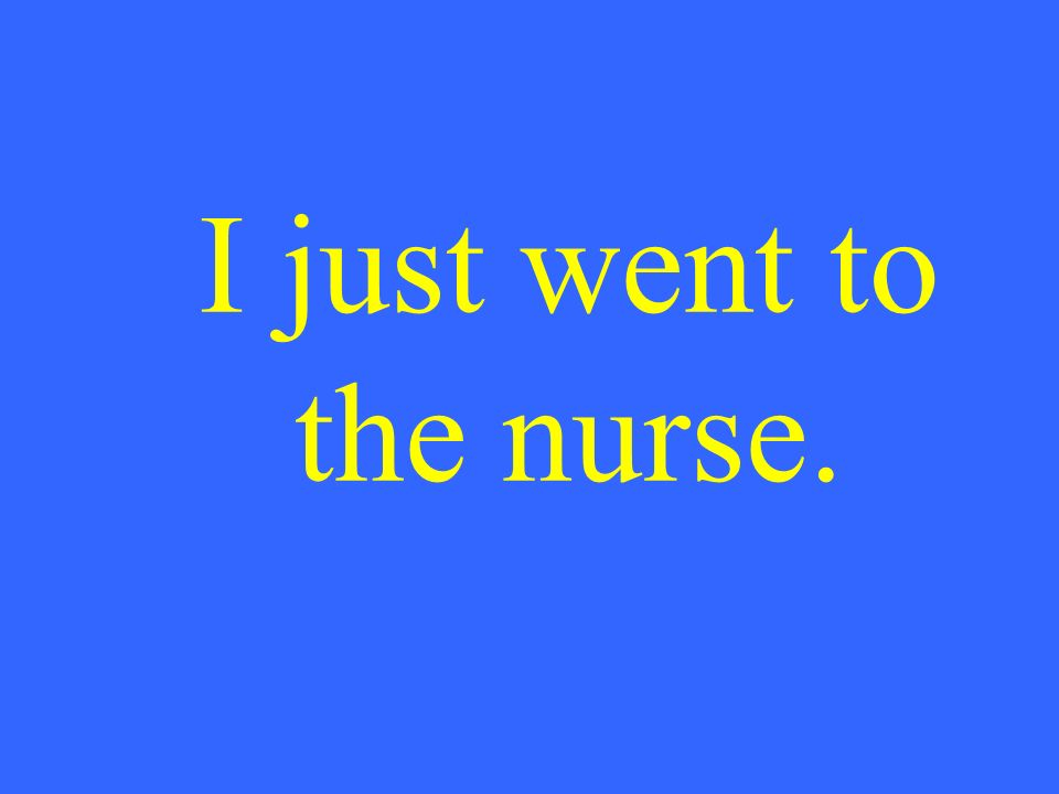 I just went to the nurse.