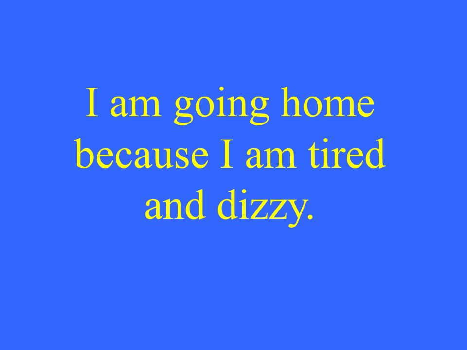 I am going home because I am tired and dizzy.