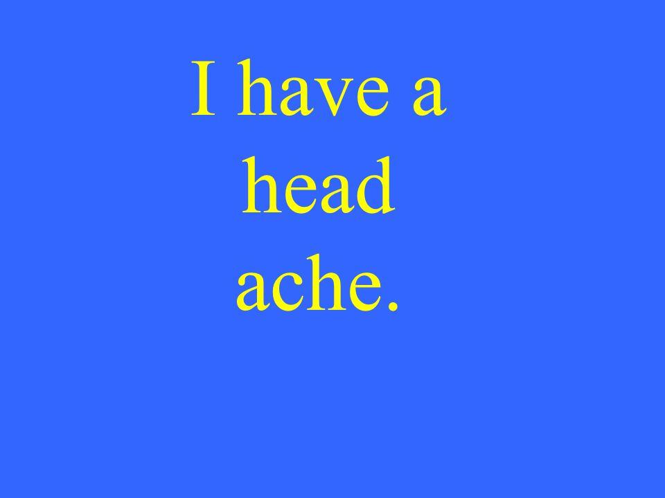 I have a head ache.
