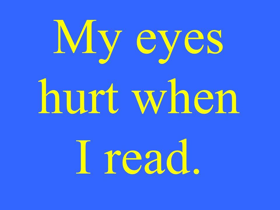 My eyes hurt when I read.