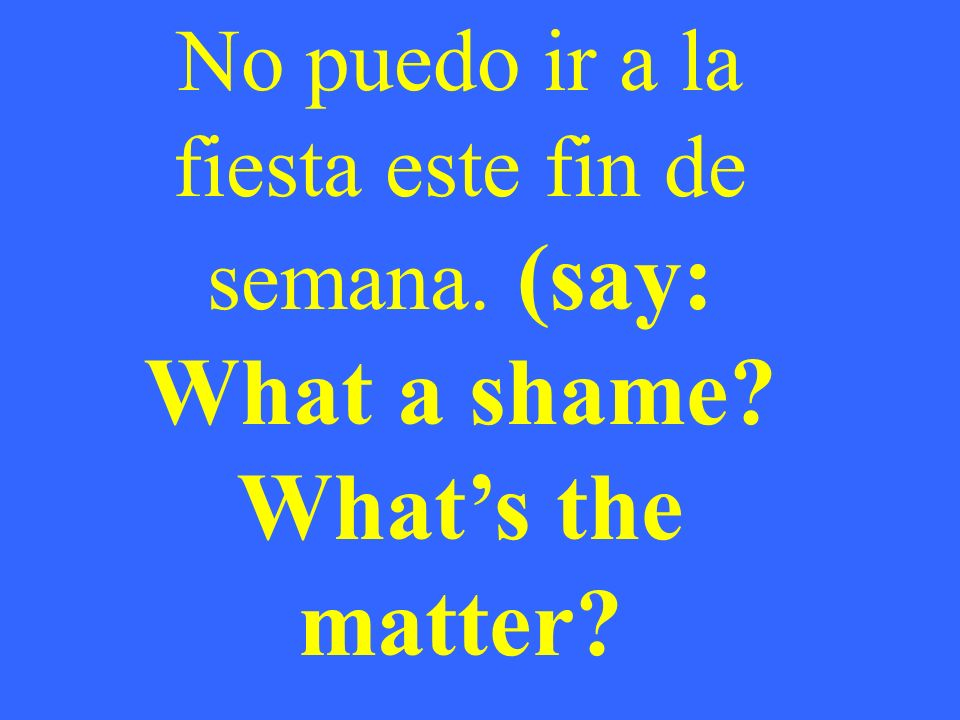 No puedo ir a la fiesta este fin de semana. (say: What a shame Whats the matter