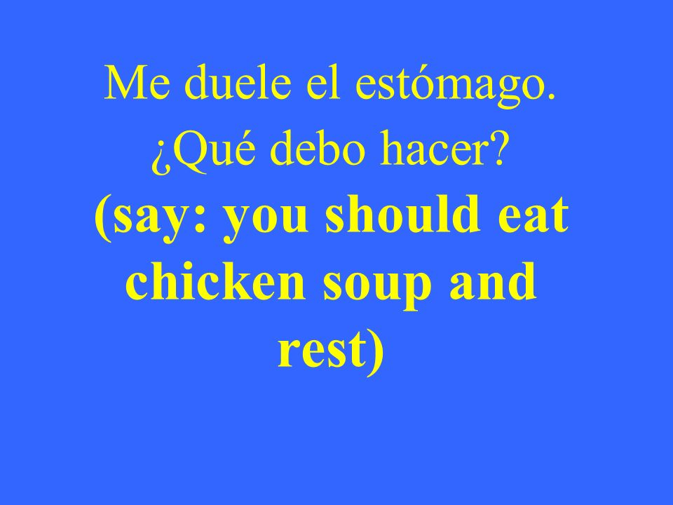 Me duele el estómago. ¿Qué debo hacer? (say: you should eat chicken soup and rest)