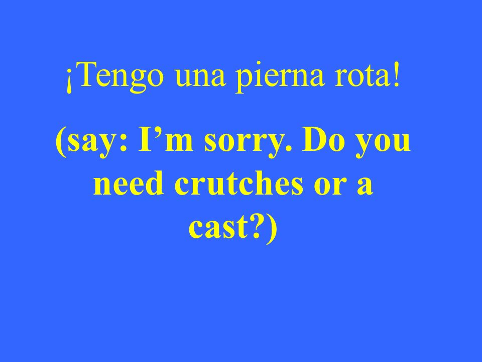 ¡Tengo una pierna rota! (say: Im sorry. Do you need crutches or a cast )