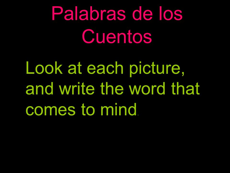 Palabras de los Cuentos Look at each picture, and write the word that comes to mind.