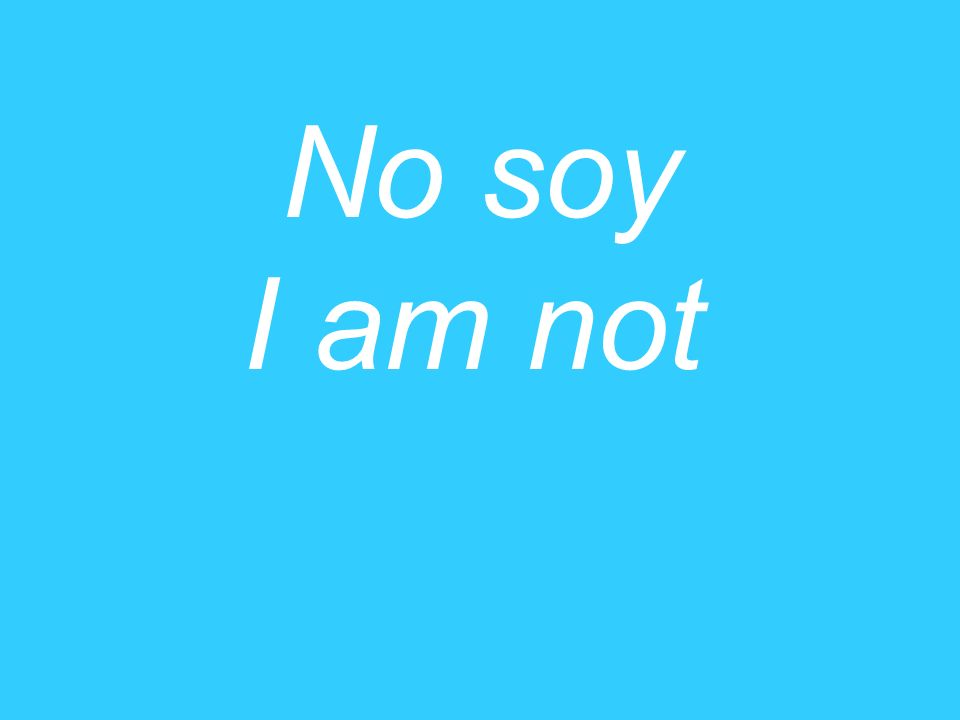 No soy I am not