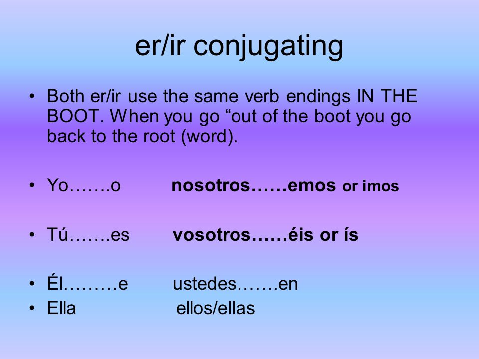 er/ir conjugating Both er/ir use the same verb endings IN THE BOOT. When you go out of the boot you go back to the root (word). Yo…….o nosotros……emos