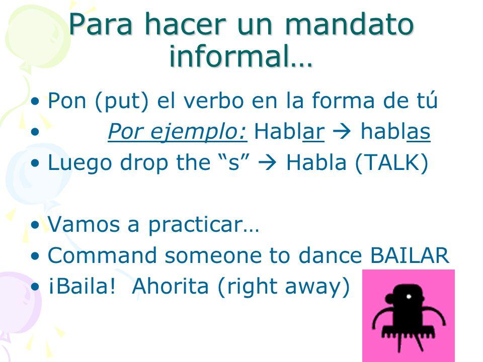 Para hacer un mandato informal… Pon (put) el verbo en la forma de tú Por ejemplo: Hablar hablas Luego drop the s Habla (TALK) Vamos a practicar… Command someone to dance BAILAR ¡Baila.
