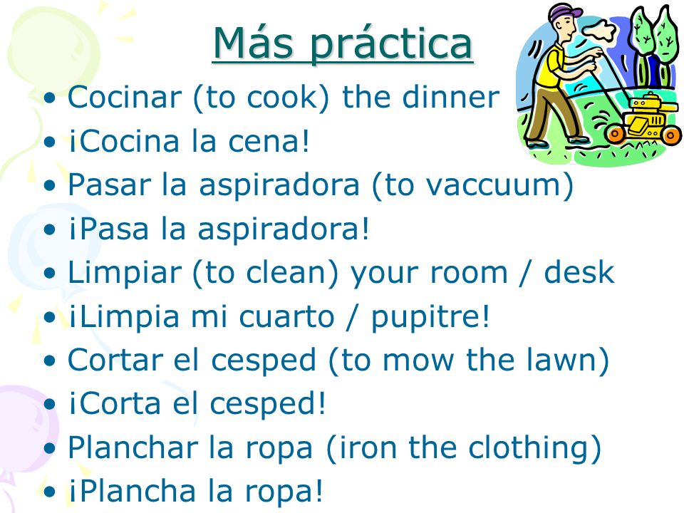 Más práctica Cocinar (to cook) the dinner ¡Cocina la cena! Pasar la aspiradora (to vaccuum) ¡Pasa la aspiradora! Limpiar (to clean) your room / desk ¡
