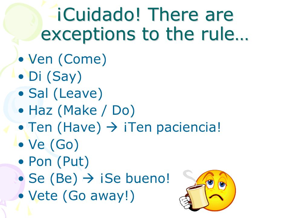 ¡Cuidado! There are exceptions to the rule… Ven (Come) Di (Say) Sal (Leave) Haz (Make / Do) Ten (Have) ¡Ten paciencia! Ve (Go) Pon (Put) Se (Be) ¡Se b
