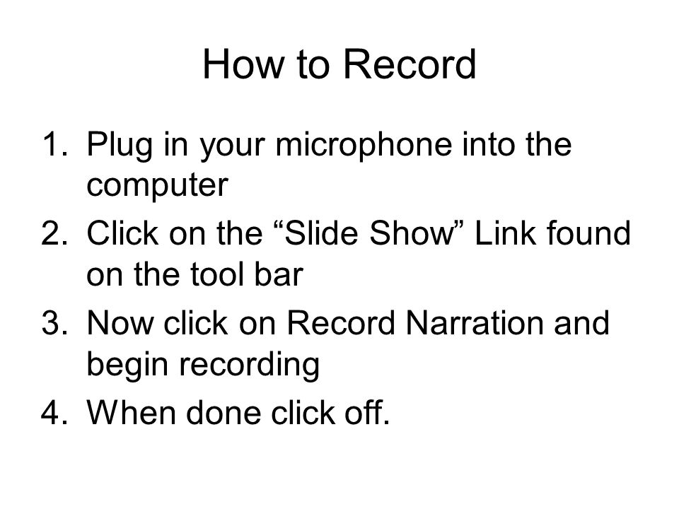 How to Record 1.Plug in your microphone into the computer 2.Click on the Slide Show Link found on the tool bar 3.Now click on Record Narration and begin recording 4.When done click off.