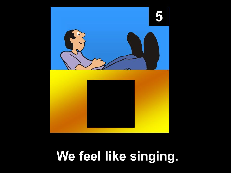 5 We feel like singing.