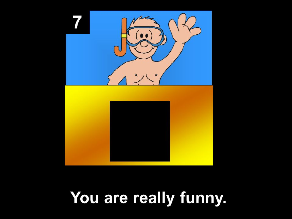 7 You are really funny.