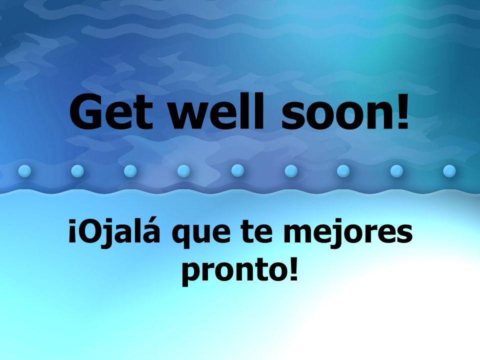 Get well soon! ¡Ojalá que te mejores pronto!