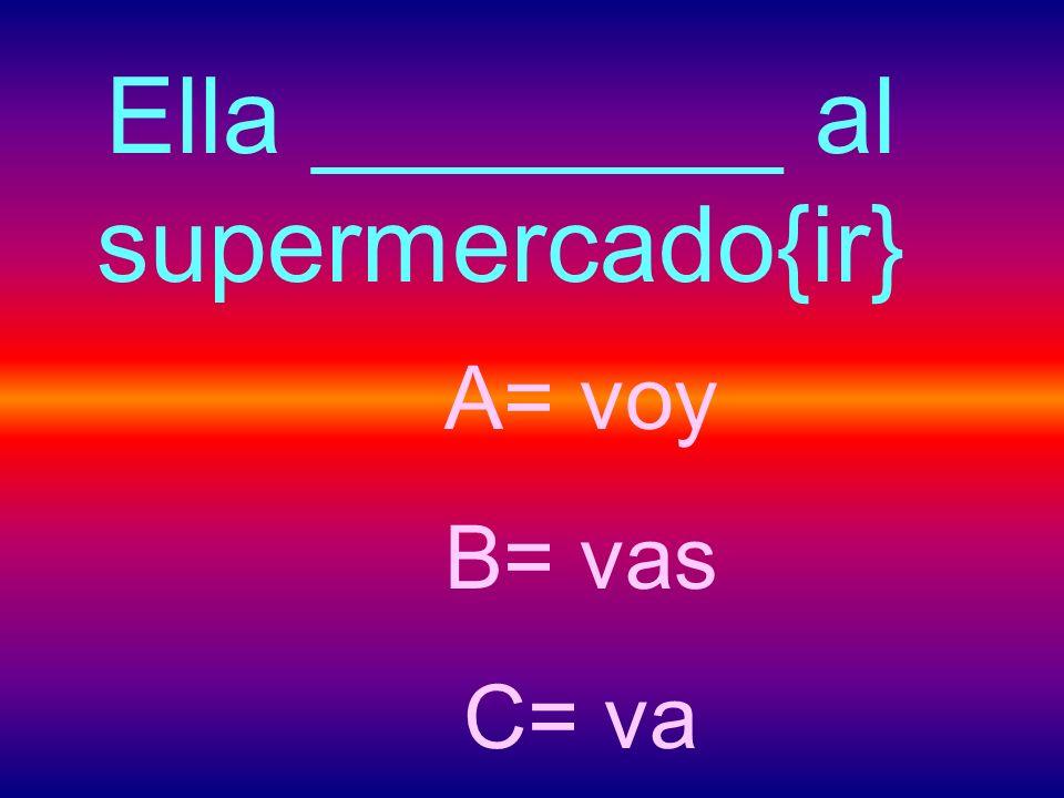 Ella ________ al supermercado{ir} A= voy B= vas C= va