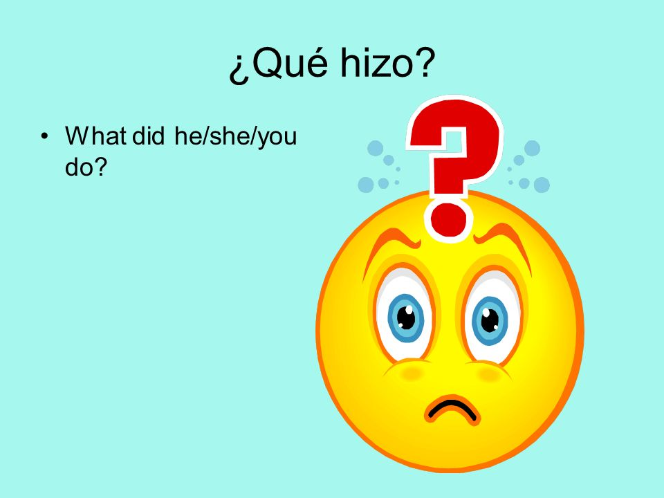 ¿Qué hizo? What did he/she/you do?
