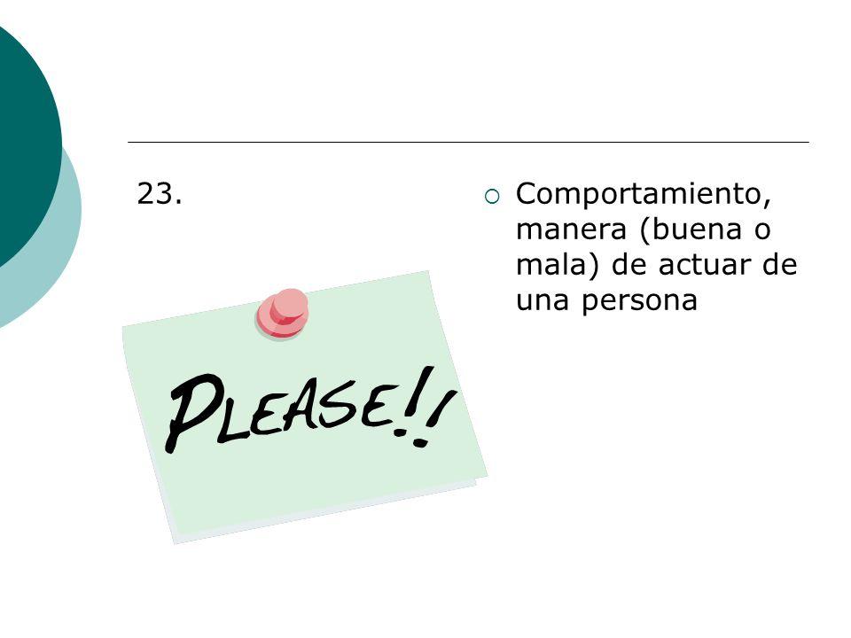 23. Comportamiento, manera (buena o mala) de actuar de una persona