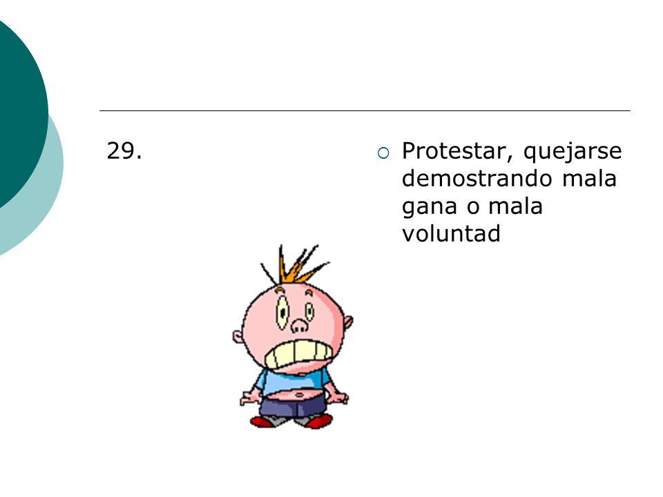 29. Protestar, quejarse demostrando mala gana o mala voluntad