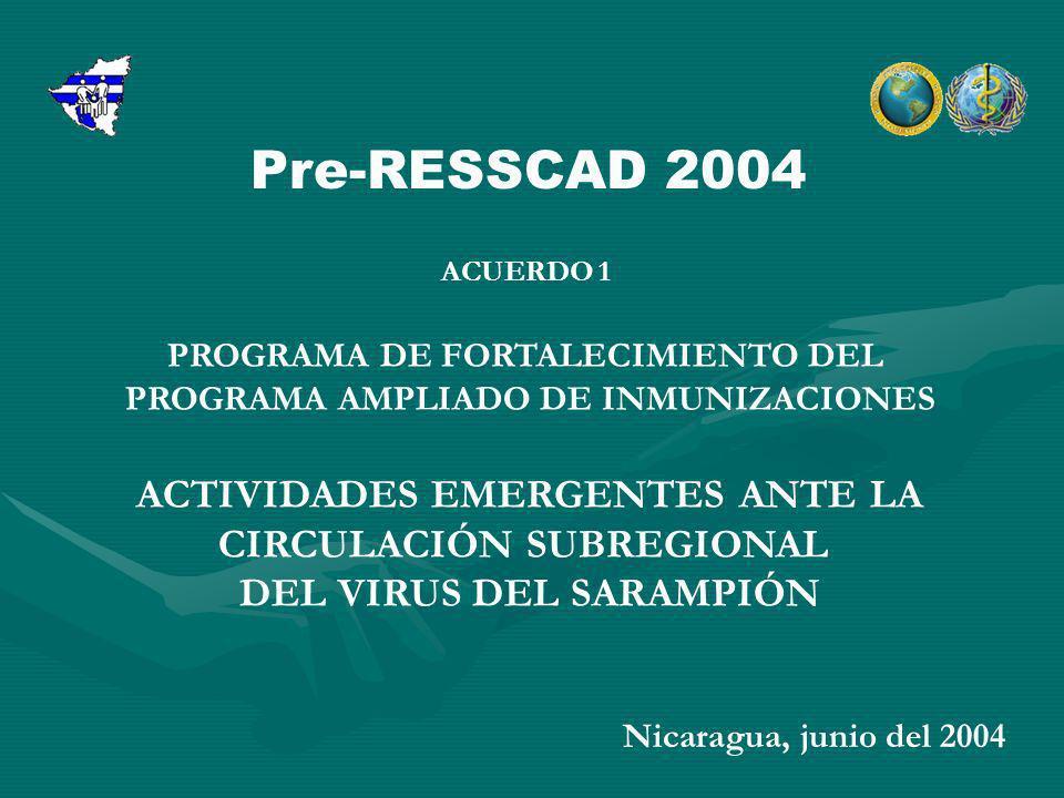 ACUERDO 1 PROGRAMA DE FORTALECIMIENTO DEL PROGRAMA AMPLIADO DE INMUNIZACIONES ACTIVIDADES EMERGENTES ANTE LA CIRCULACIÓN SUBREGIONAL DEL VIRUS DEL SARAMPIÓN Nicaragua, junio del 2004 Pre-RESSCAD 2004