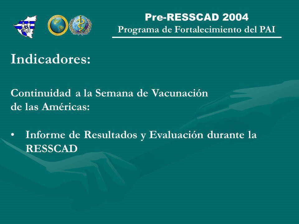 Pre-RESSCAD 2004 Programa de Fortalecimiento del PAI Indicadores: Continuidad a la Semana de Vacunación de las Américas: Informe de Resultados y Evaluación durante la RESSCAD