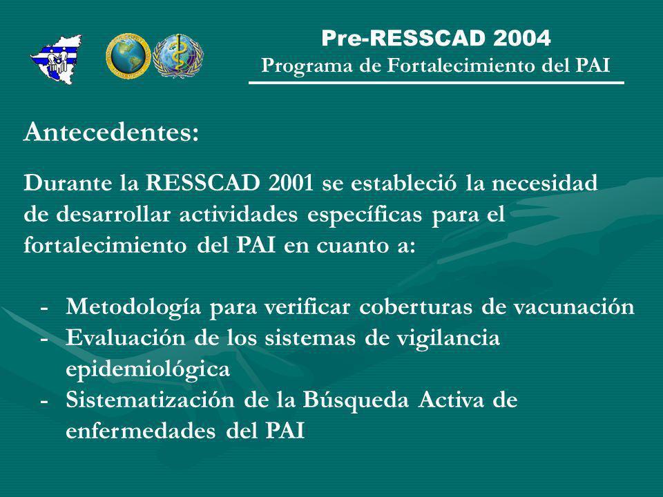 Programa de Fortalecimiento del PAI Antecedentes: Durante la RESSCAD 2001 se estableció la necesidad de desarrollar actividades específicas para el fortalecimiento del PAI en cuanto a: -Metodología para verificar coberturas de vacunación - Evaluación de los sistemas de vigilancia epidemiológica -Sistematización de la Búsqueda Activa de enfermedades del PAI