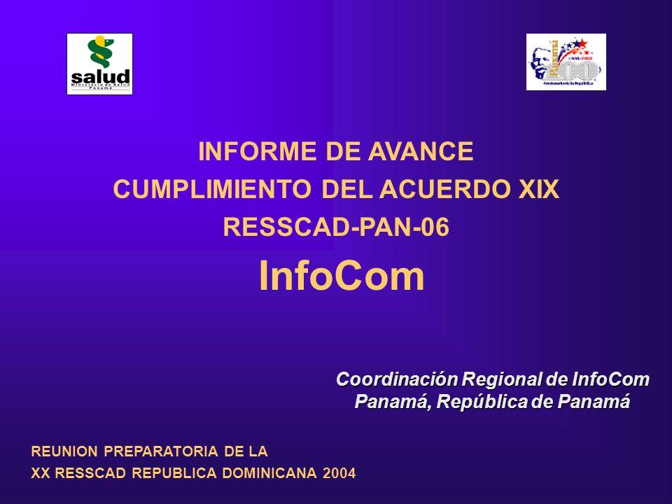INFORME DE AVANCE CUMPLIMIENTO DEL ACUERDO XIX RESSCAD-PAN-06 InfoCom Coordinación Regional de InfoCom Panamá, República de Panamá REUNION PREPARATORIA DE LA XX RESSCAD REPUBLICA DOMINICANA 2004