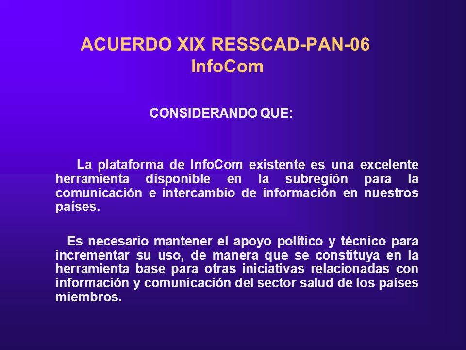 ACUERDO XIX RESSCAD-PAN-06 InfoCom CONSIDERANDO QUE: La plataforma de InfoCom existente es una excelente herramienta disponible en la subregión para la comunicación e intercambio de información en nuestros países.